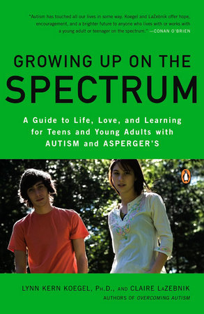 Growing Up on the Spectrum by Lynn Kern Koegel, Ph.D. and Claire LaZebnik