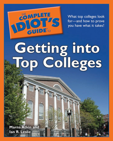 The Complete Idiot's Guide to Getting Into Top Colleges by Marna Atkin and Ian R. Leslie