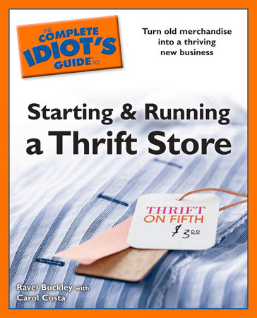 Idiot's Guides: Starting and Running a Thrift Store by Ravel Buckley and Carol Costa