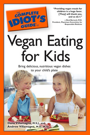 The Complete Idiot's Guide to Vegan Eating For Kids by Andrew Villamagna M.D., M.Sc. and Dana Villamagna M.S.J.