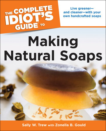 The Complete Idiot's Guide to Making Natural Soaps by Sally Trew and Zonella B. Gould