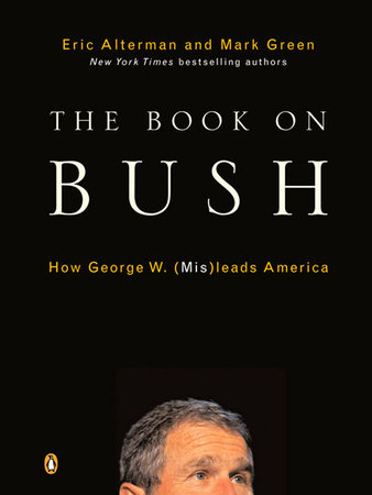 The Book on Bush by Eric Alterman and Mark J. Green