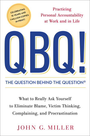 QBQ! The Question Behind the Question by John G. Miller