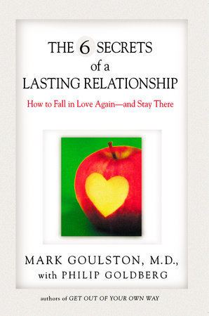 The 6 Secrets of a Lasting Relationship by Mark Goulston and Philip Goldberg
