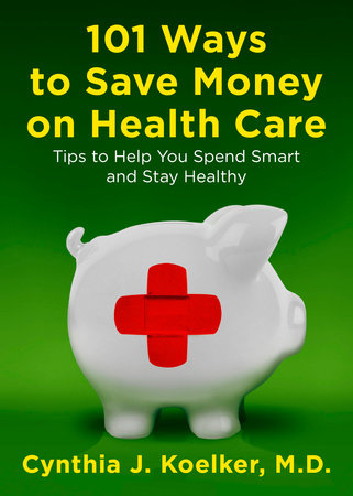101 Ways to Save Money on Health Care by Cynthia J. Koelker