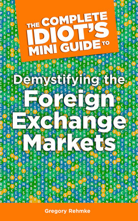The Complete Idiot's Mini Guide to Demystifying the Foreignexchange Market by Gregory Rehmke