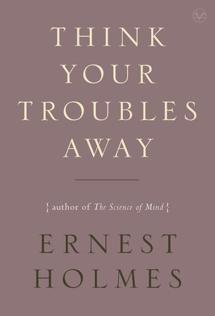 Think Your Troubles Away by Ernest Holmes
