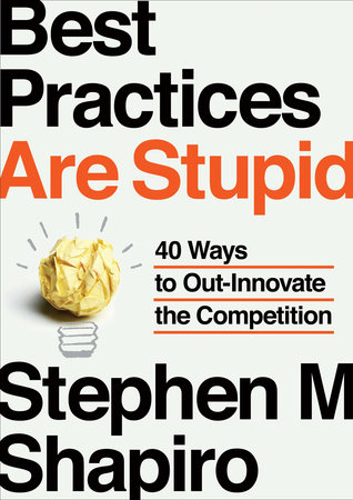 Best Practices Are Stupid by Stephen M. Shapiro