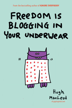 Freedom Is Blogging in Your Underwear by Hugh MacLeod