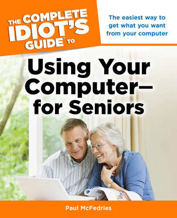 The Complete Idiot's Guide to Using Your Computer - for Seniors by Paul McFedries