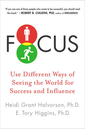 Focus by Heidi Grant Halvorson, Ph.D. and E. Tory Higgins Ph.D.