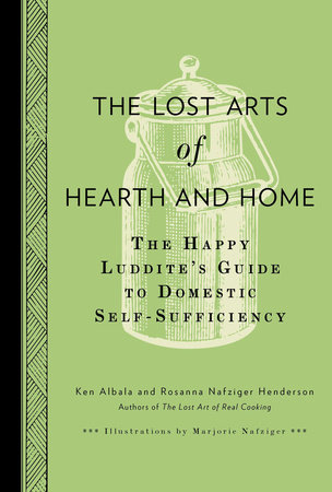 The Lost Arts of Hearth and Home by Ken Albala and Rosanna Nafziger Henderson