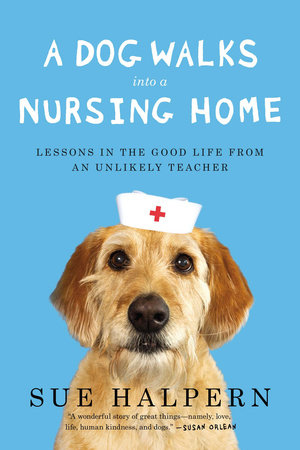 A Dog Walks Into a Nursing Home by Sue Halpern