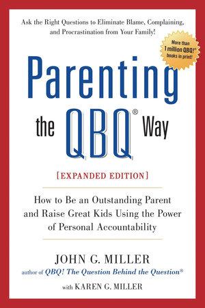 Parenting the QBQ Way by John G. Miller and Karen G. Miller