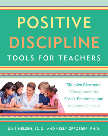 Positive Discipline Tools for Teachers by Jane Nelsen, Ed.D. and Kelly Gfroerer Ph.D.