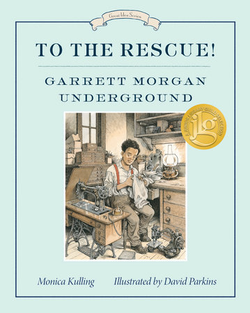 To the Rescue! Garrett Morgan Underground by Monica Kulling