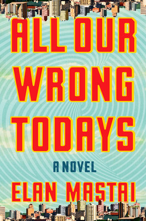 All Our Wrong Todays by Elan Mastai