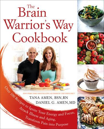 The Brain Warrior's Way Cookbook by Tana Amen BSN, RN and Daniel G. Amen, M.D.