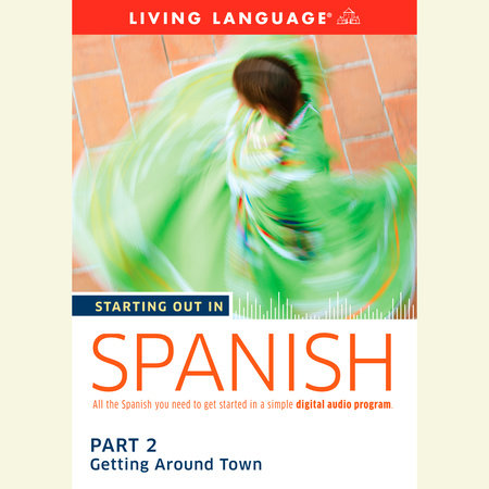 Starting Out in Spanish: Part 2--Getting Around Town by Living Language