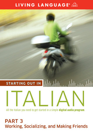 Starting Out in Italian: Part 3--Working, Socializing, and Making Friends by Living Language
