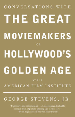 Conversations with the Great Moviemakers of Hollywood's Golden Age by George Stevens, Jr.