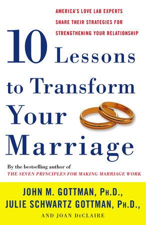 Ten Lessons To Transform Your Marriage by John Gottman, Ph.D., Julie Schwartz Gottman and Joan DeClaire