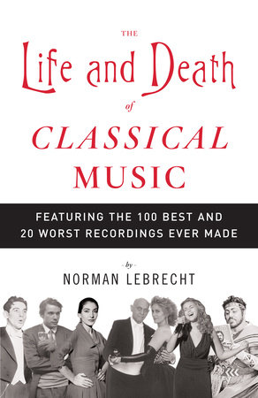 The Life and Death of Classical Music by Norman Lebrecht