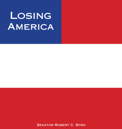 Losing America by Senator Robert C. Byrd