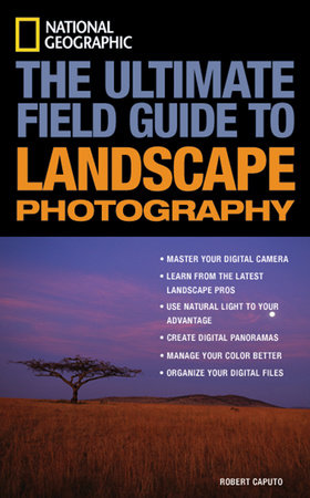 National Geographic: The Ultimate Field Guide to Landscape Photography by Robert Caputo