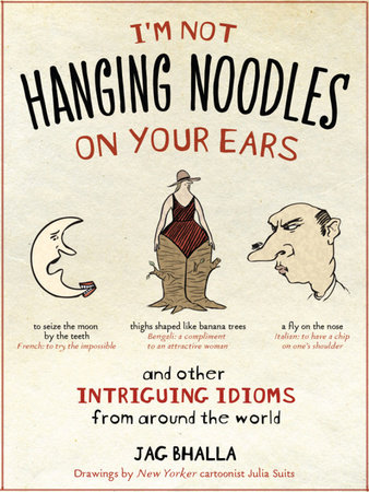 I'm Not Hanging Noodles on Your Ears and Other Intriguing Idioms From Around the World by Jag Bhalla