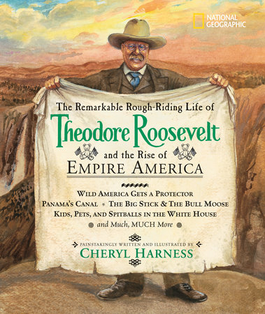 The Remarkable Rough-Riding Life of Theodore Roosevelt and the Rise of Empire America by Cheryl Harness