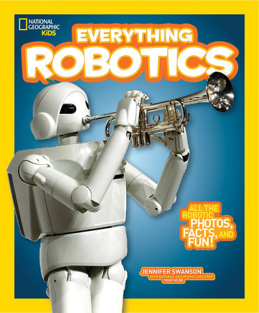 National Geographic Kids Everything Robotics by Jennifer Swanson