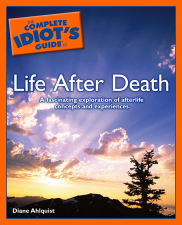 The Complete Idiot's Guide to Life After Death by Diane Ahlquist