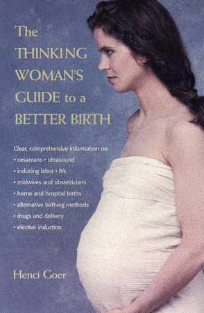The Thinking Woman's Guide to a Better Birth by Henci Goer