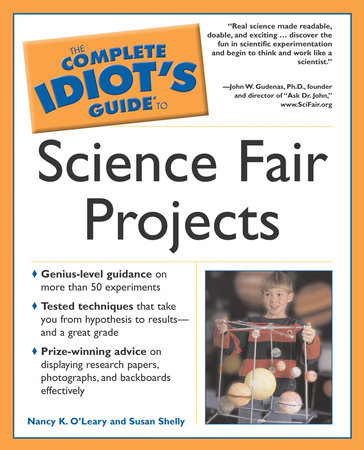 The Complete Idiot's Guide to Science Fair Projects by Nancy K. O'Leary and Susan Shelly