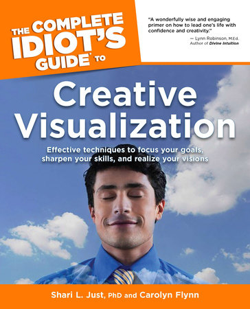 The Complete Idiot's Guide to Creative Visualization by Shari L. Just Ph.D. and Carolyn Flynn