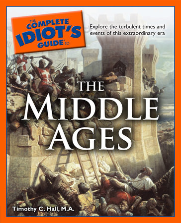 The Complete Idiot's Guide to the Middle Ages by Timothy C. Hall M.A.