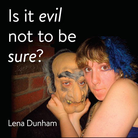 Is it evil not to be sure? by Lena Dunham
