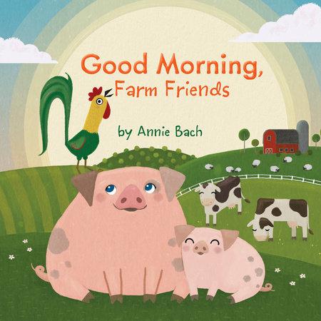 Good Morning, Farm Friends by Annie Bach