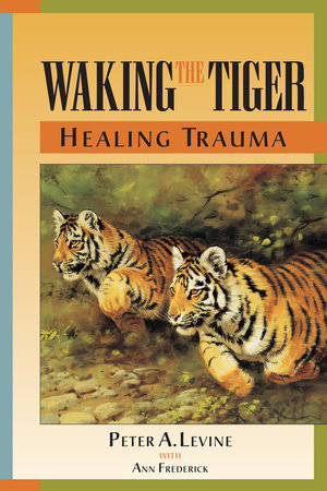 Waking the Tiger: Healing Trauma by Peter A. Levine, Ph.D.