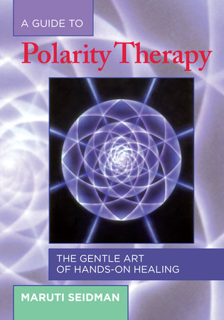 A Guide to Polarity Therapy by Maruti Seidman