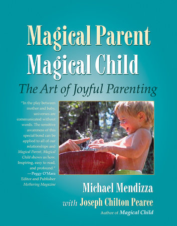 Magical Parent Magical Child by Michael Mendizza and Joseph Chilton Pearce