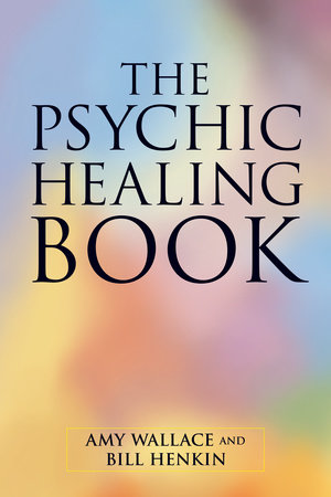 The Psychic Healing Book by Amy Wallace and Bill Henkin
