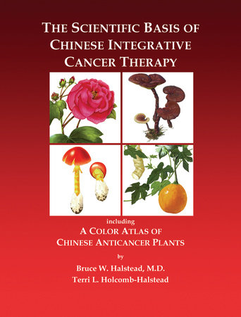 The Scientific Basis of Chinese Integrative Cancer Therapy by Bruce Halstead and Terry Halstead