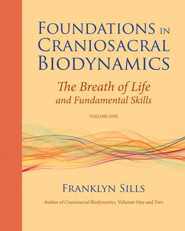 Foundations in Craniosacral Biodynamics, Volume One by Franklyn Sills