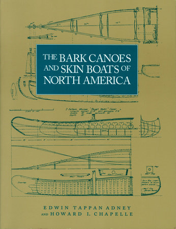 The Bark Canoes and Skin Boats of North America by Edwin Tappan Adney and Howard I. Chappelle