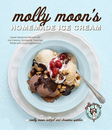 Molly Moon's Homemade Ice Cream by Molly Moon Neitzel and Christina Spittler