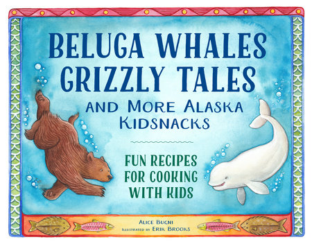 Beluga Whales, Grizzly Tales, and More Alaska Kidsnacks by Alice Bugni