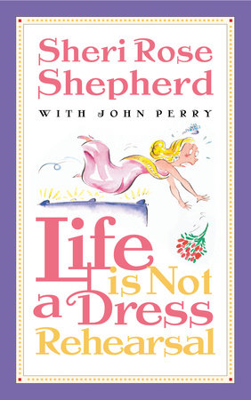 Life is Not a Dress Rehearsal by Sheri Rose Shepherd
