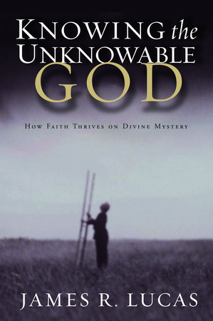 Knowing the Unknowable God by James R. Lucas